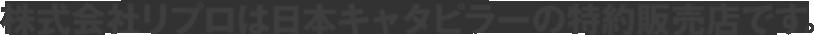 株式会社リプロは日本キャタピラーの特約販売店です。